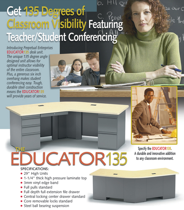 Introducing Perpetual Enterprises Educator 135 desk unit. The unique 135 degree angle designed unit allows for optimal visibility of the entire classroom. Plus, a generous six inch overhang makes student conferencing east. Tough, durable steel construction means the Educator 135 will provide years of service.